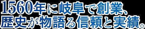 1560年に岐阜で創業、 歴史が物語る信頼と実績。